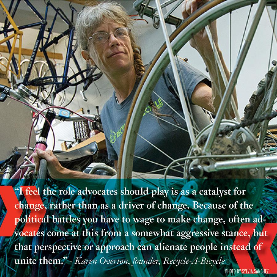 """I feel the role advocates should play is as a catalyst for change, rather than as a driver of change. Because of the political battles you have to wage to make change, often advocates come at this from a somewhat aggressive stance, but that perspective or approach can alienate people instead of united them."" -Karen Overton, Recycle-A-Bicycle"